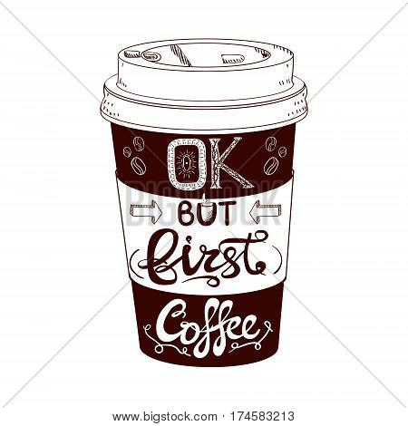 Hand drawn stylized VECTOR coffee cup, BUT FIRST COFFEE