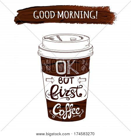Hand drawn stylized VECTOR coffee cup and paint stroke with handwritten letters: 'Good morning OK but first coffee'