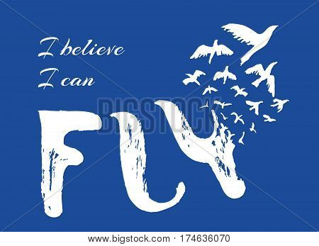 I believe I can fly. Hand drawn lettering design. Motivational poster with birds. Retro grunge sketch. Vintage ink brush. Freedom, new beginning, start concept. Vector Illustration.