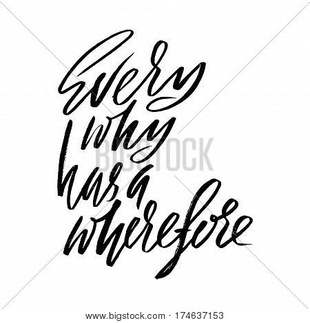 Every why has a wherefore. Hand drawn lettering proverb. Vector typography design. Handwritten inscription