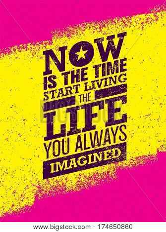 Now Is The Time To Start Living The Life You Always Imagined Motivation Quote. Creative Inspiration Vector Typography Concept On Grunge Distressed Background