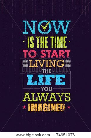 Now Is The Time To Start Living The Life You Always Imagined Motivation Quote. Creative Inspiration Vector Typography Concept On Grunge Distressed Background poster