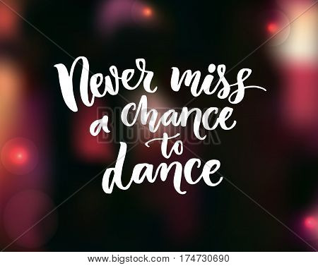 Never miss a chance to dance. Inspirational quote about dancing at dark blurred background. Ballroom poster design.