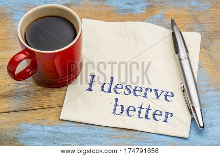 I deserve better - positive affirmation concept - handwriting on a napkin with a cup of coffee