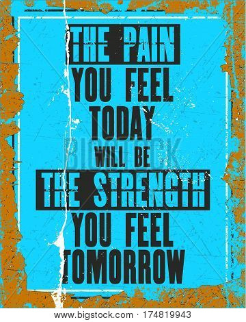 Inspiring motivation quote with text The Pain You Feel Today Will Be The Strength You Feel Tomorrow. Vector typography poster design concept. Distressed old metal sign texture.