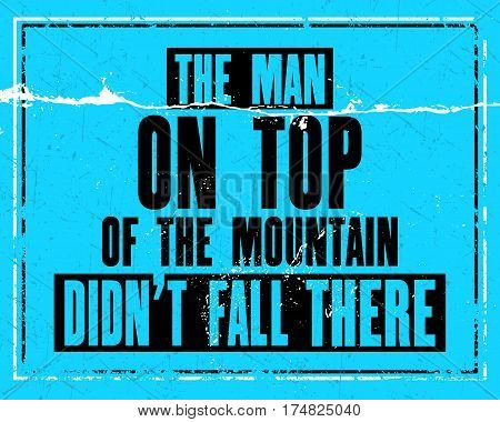 Inspiring motivation quote with text The Man On Top Of The Mountain Did Not Fall There. Vector typography poster design concept. Distressed old metal sign texture.