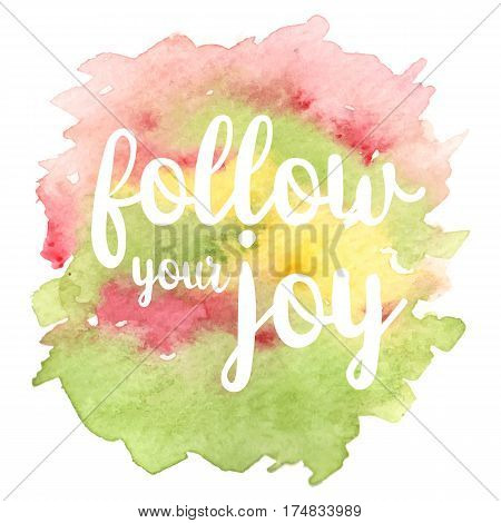 Inspirational quote Follow your joy on different colored watercolor strokes background. Modern calligraphy text. Vector illustration for posters, t-shirts and cards.