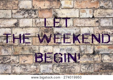 Handwriting Text Let The Weekend Begin. Concept Meaning Start Of The End Of The Week Be Cheerful Enj