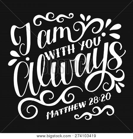 Bible Verse Made Hand Lettering J Am With You Always On Black Background.