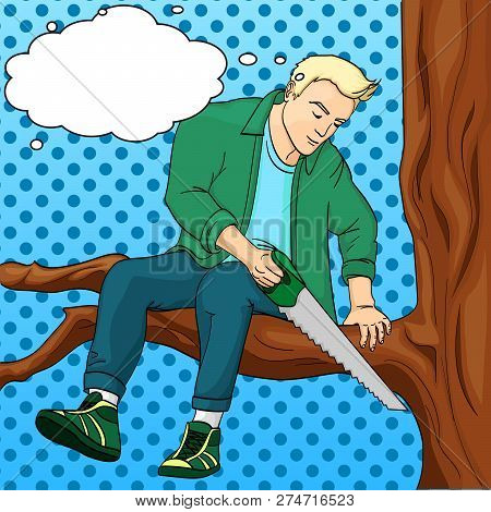 Man Sawing Tree Branch On Which Sits Pop Art Retro Raster Illustration. Text Bubble Make Yourself Wo