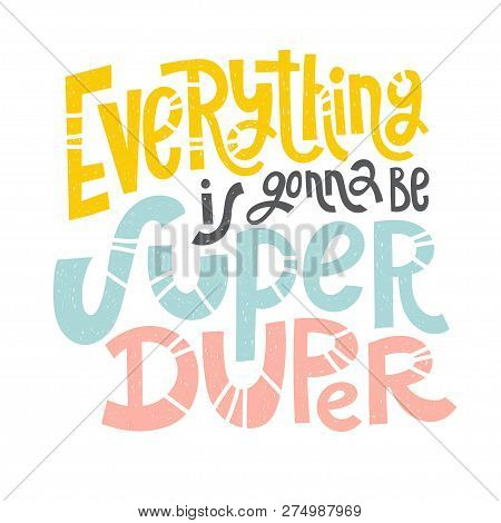 Everything Is Gonna Be Super Duper - Unique Vector Hand Drawn Inspirational Funny, Positive Quote Fo
