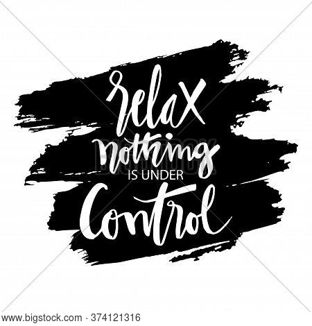 Relax Nothing Is Under Control Hand Lettering. Motivational Quote.