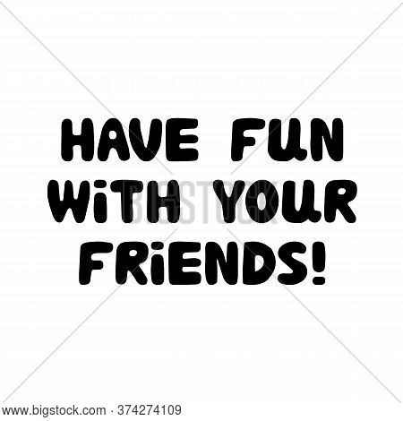 Have Fun With Your Friends. Cute Hand Drawn Bauble Lettering. Isolated On White Background. Vector S