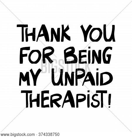 Thank You For Being My Unpaid Therapist. Cute Hand Drawn Lettering In Modern Scandinavian Style. Iso