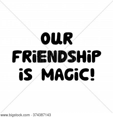 Our Friendship Is Magic. Cute Hand Drawn Bauble Lettering. Isolated On White Background. Vector Stoc