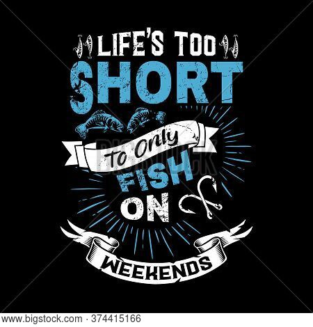 Life's Too Short To Only Fish On Weekends -fishing T Shirts Design,vector Graphic, Typographic Poste