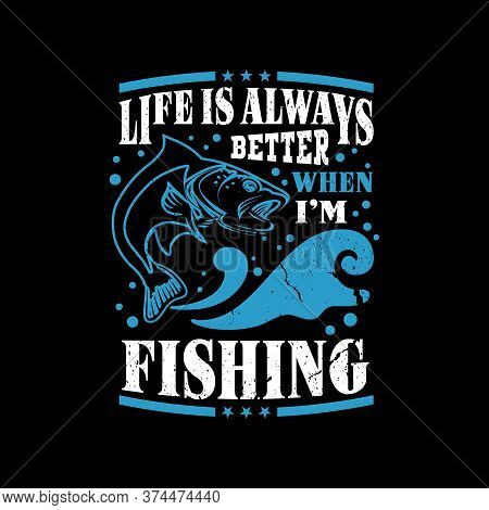 Life Is Always Better When I'm Fishing - Fishing Saying Design, Design For T Shirt.