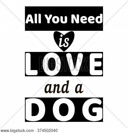 Black And White. All You Need Is Love And Dog - Text. Dog Quote On White Background. Heart Symbol. M