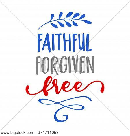 Faithful, Forgiven, Free - Independence Day Usa With Motivational Text. Good For T-shirts, Happy Jul