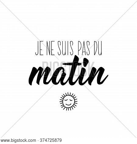 I Am Not A Morning Person In French. Ink Illustration. Modern Brush Calligraphy. Isolated On White B