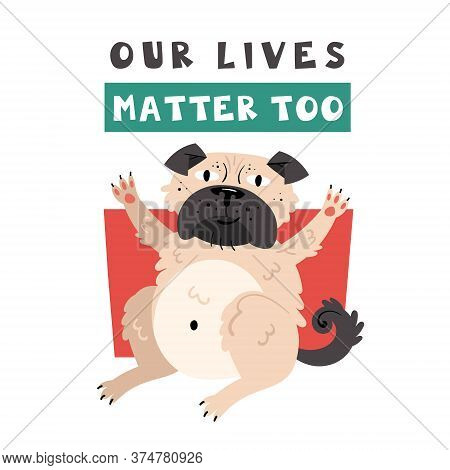 Our Lives Matter Too. Pug Dog Sitting. Animal Rights. Protest. No Cruelty. Flat Vector Illustration.