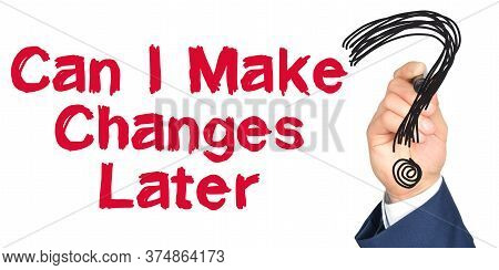Hand With Marker Writing: Can I Make Changes Later. Hand Of A Businessman With A Marker.