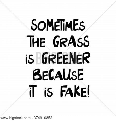 Sometimes The Grass Is Greener Bacause It Is Fake. Cute Hand Drawn Lettering In Modern Scandinavian