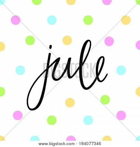 Month Jule. Hand drawn inscription lettering style. Calligraphy on a white background with colorful circles. Design element for calendar, greeting cards, etc.