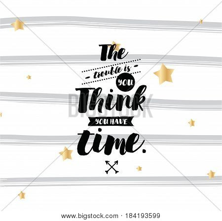 The trouble is you think you have time. Inspirational quote, motivation. Typography for poster, invitation, greeting card or t-shirt. Vector lettering, inscription, calligraphy design. Text background poster