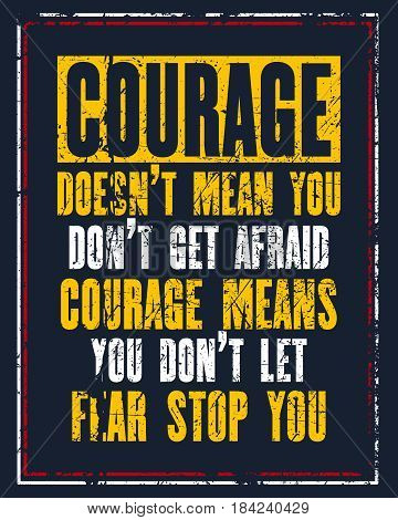 Inspiring motivation quote with text Courage Does Not Mean You Do Not Get Afraid Courage Means You Do Not Let Fear Stop You. Vector typography poster design concept. Distressed old metal sign texture.