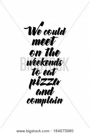 Calligraphy Inspirational quote about Pizza. Pizza Quote. We could meet on the weekends to eat pizza and complain.
