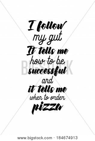 Calligraphy Inspirational quote about Pizza. Pizza Quote. I follow my gut. It tells me how to be successful, and it tells me when to order pizza.