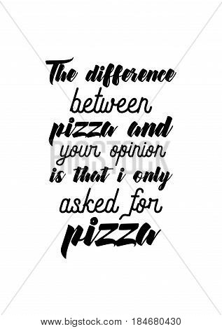 Calligraphy Inspirational quote about Pizza. Pizza Quote. The difference between pizza and your opinion is that i only asked for pizza.