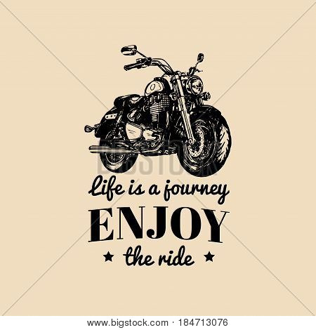 Life is a journey enjoy the ride inspirational poster. Vector hand drawn motorcycle for MC sign, label. Vintage detailed bike illustration for custom company, chopper garage logo.