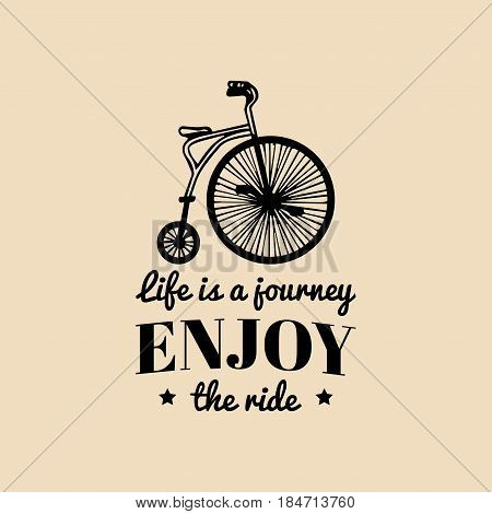 Life is a journey, enjoy the ride vector vintage hipster bicycle logo. Old bike, retro velocipede emblem for poster or print.
