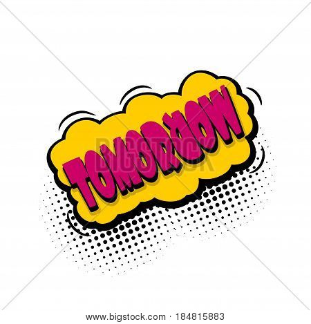 Lettering tomorrow, day week. Comics book balloon. Bubble icon speech phrase. Cartoon font label tag expression. Comic text sound effects. Sounds vector illustration.