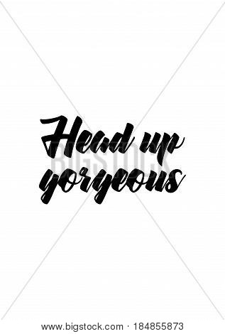 Lettering quotes motivation about life quote. Calligraphy Inspirational quote. Head up, gorgeous.