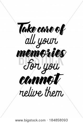 Lettering quotes motivation about life quote. Calligraphy Inspirational quote. Take care of all your memories. For you cannot relive them.