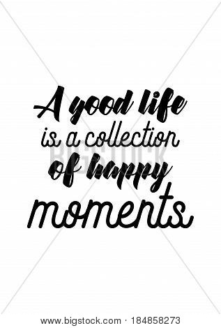Lettering quotes motivation about life quote. Calligraphy Inspirational quote. A good life is a collection of happy moments.
