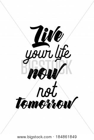 Lettering quotes motivation about life quote. Calligraphy Inspirational quote. Live your life now not tomorrow.