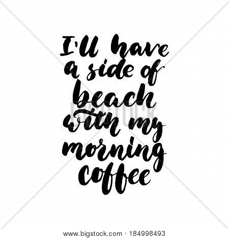 I'll have a side of beach with my morning coffee - hand drawn lettering quote isolated on the white background. Fun brush ink inscription for photo overlays greeting card or t-shirt print poster