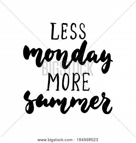 Less monday more summer - hand drawn lettering quote isolated on the white background. Fun brush ink inscription for photo overlays greeting card or t-shirt print poster design