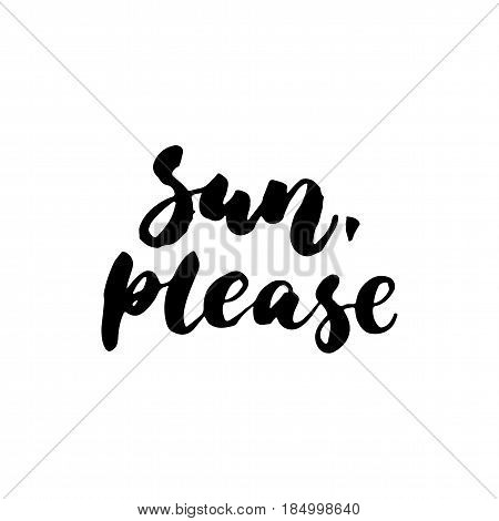 Sun, please - hand drawn lettering quote isolated on the white background. Fun brush ink inscription for photo overlays, greeting card or t-shirt print, poster design