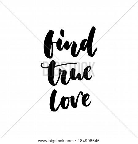 Find true love - hand drawn lettering quote isolated on the white background. Fun brush ink inscription for photo overlays, greeting card or t-shirt print, poster design
