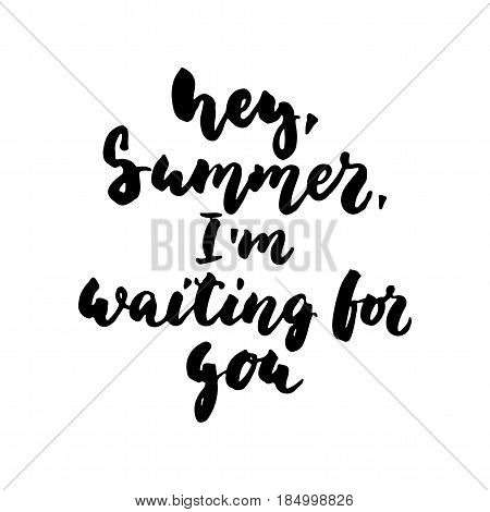 Hey, Summer, i'm waiting for you - hand drawn lettering quote isolated on the white background. Fun brush ink inscription for photo overlays, greeting card or t-shirt print, poster design
