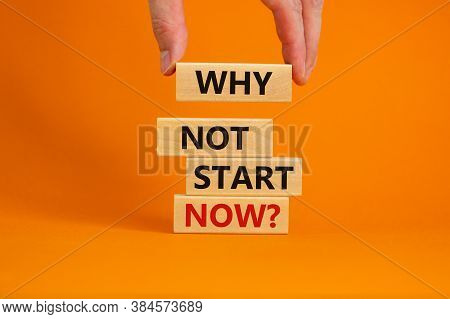 Male Hand Placing A Block With Word 'why' On A Blocks Tower With Words 'why Not Start Now'. Beautifu