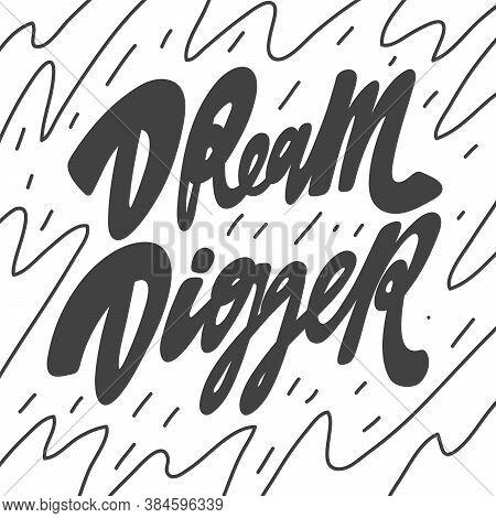 Dream Digger. Vector Hand Drawn Calligraphic Design Poster. Good For Wall Art, T Shirt Print Design,