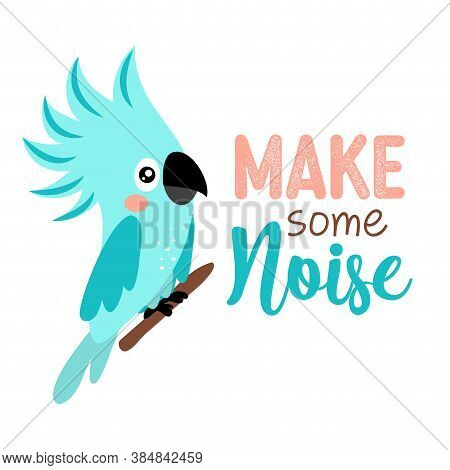 Make Some Noise - Motivational Quote With Beautiful Blue Parrot Bird. Hand Painted Brush Lettering W