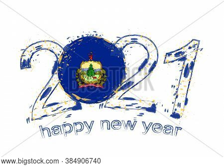 Happy New 2021 Year With Flag Of Vermont. Holiday Grunge Vector Illustration.