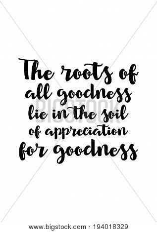Vector hand drawn motivational and inspirational quote. Happy thanksgiving day. The roots of all goodness lie in the soil of appreciation for goodness.